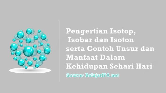 Pengertian Isotop, Isobar dan Isoton serta Contoh Unsur dan Manfaat Dalam Kehidupan Sehari Hari